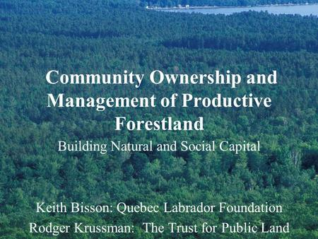 Community Ownership and Management of Productive Forestland Building Natural and Social Capital Keith Bisson: Quebec Labrador Foundation Rodger Krussman: