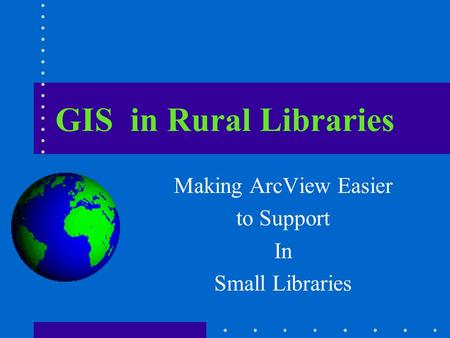 GIS in Rural Libraries Making ArcView Easier to Support In Small Libraries.