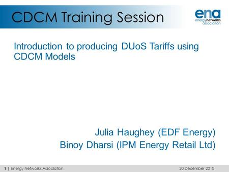 CDCM Training Session Introduction to producing DUoS Tariffs using CDCM Models Julia Haughey (EDF Energy) Binoy Dharsi (IPM Energy Retail Ltd) 20 December.