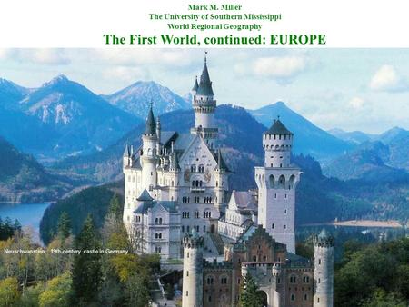 Mark M. Miller The University of Southern Mississippi World Regional Geography The First World, continued: EUROPE Neuschwanstein : 19th-century castle.