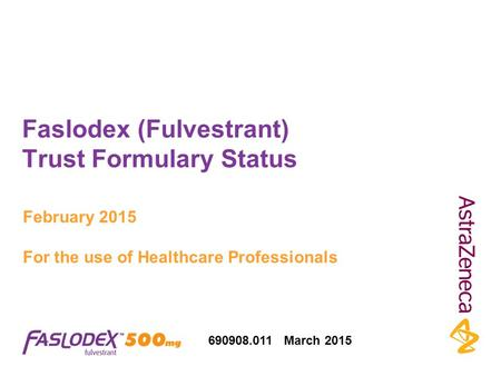 Faslodex (Fulvestrant) Trust Formulary Status February 2015 For the use of Healthcare Professionals 690908.011 March 2015.
