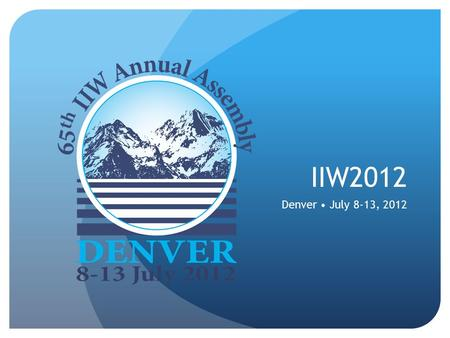 IIW2012 Denver July 8-13, 2012. What is IIW? International Institute of Welding Based in Paris 54 member countries.