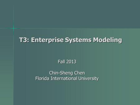 T3: Enterprise Systems Modeling Fall 2013 Chin-Sheng Chen Florida International University.