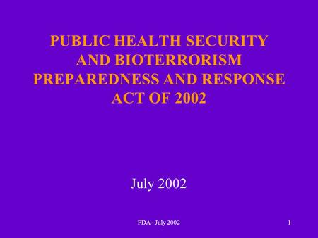 FDA - July 20021 PUBLIC HEALTH SECURITY AND BIOTERRORISM PREPAREDNESS AND RESPONSE ACT OF 2002 July 2002.