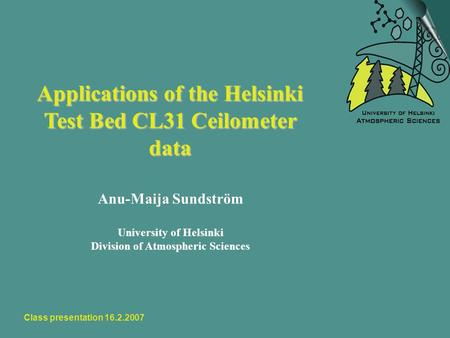 Class presentation 16.2.2007 Applications of the Helsinki Test Bed CL31 Ceilometer data Anu-Maija Sundström University of Helsinki Division of Atmospheric.