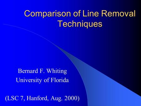 Comparison of Line Removal Techniques Bernard F. Whiting University of Florida (LSC 7, Hanford, Aug. 2000)