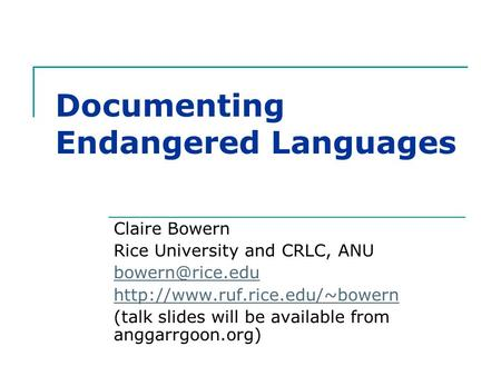 Documenting Endangered Languages Claire Bowern Rice University and CRLC, ANU  (talk slides will be available.