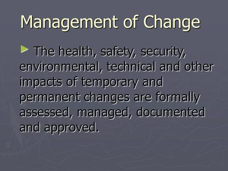 Management of Change ► The health, safety, security, environmental, technical and other impacts of temporary and permanent changes are formally assessed,