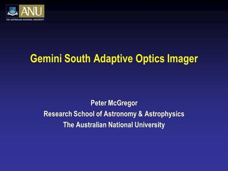 Gemini South Adaptive Optics Imager Peter McGregor Research School of Astronomy & Astrophysics The Australian National University.
