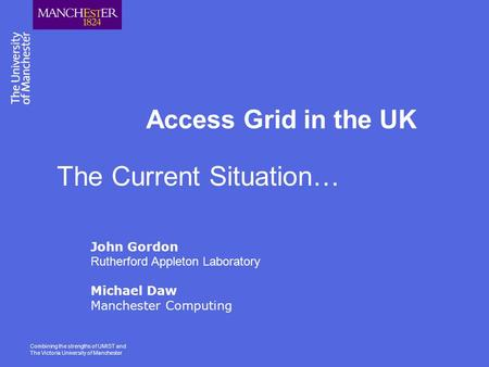 Combining the strengths of UMIST and The Victoria University of Manchester Access Grid in the UK John Gordon Rutherford Appleton Laboratory Michael Daw.