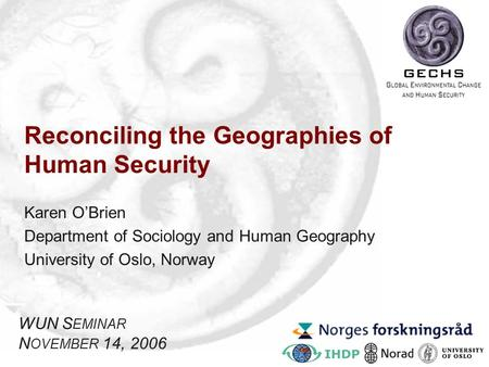 Reconciling the Geographies of Human Security Karen O'Brien Department of Sociology and Human Geography University of Oslo, Norway WUN S EMINAR N OVEMBER.