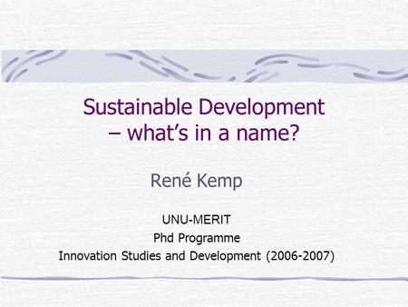 Sustainable Development – what's in a name? René Kemp UNU-MERIT Phd Programme Innovation Studies and Development (2006-2007)