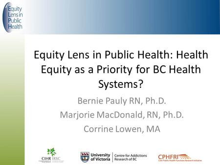 Equity Lens in Public Health: Health Equity as a Priority for BC Health Systems? Bernie Pauly RN, Ph.D. Marjorie MacDonald, RN, Ph.D. Corrine Lowen, MA.