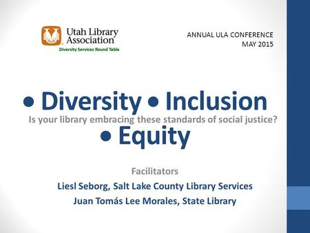 Diversity  Inclusion  Equity Is your library embracing these standards of social justice? Facilitators Liesl Seborg, Salt Lake County Library Services.
