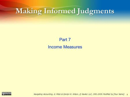 1 Making Informed Judgments Part 7 Income Measures Navigating Accounting, G. Peter & Carolyn R. Wilson, © NavAcc LLC, 1991-2009. Modified by [Your Name].