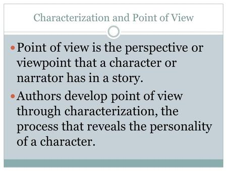 Characterization and Point of View Point of view is the perspective or viewpoint that a character or narrator has in a story. Authors develop point of.