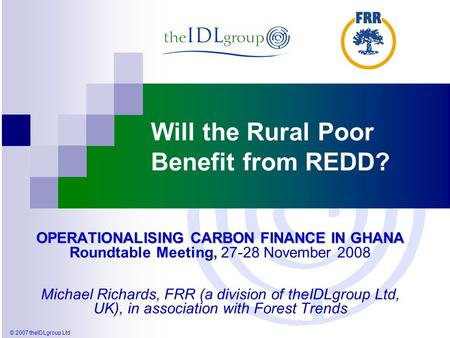 © 2007 theIDLgroup Ltd Will the Rural Poor Benefit from REDD? OPERATIONALISING CARBON FINANCE IN GHANA OPERATIONALISING CARBON FINANCE IN GHANA Roundtable.