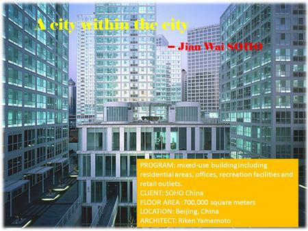 A city within the city -- Jian Wai SOHO PROGRAM: mixed-use building including residential areas, offices, recreation facilities and retail outlets. CLIENT: