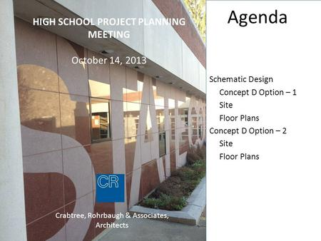 HIGH SCHOOL PROJECT PLANNING MEETING October 14, 2013 Crabtree, Rohrbaugh & Associates, Architects Agenda Schematic Design Concept D Option – 1 Site Floor.