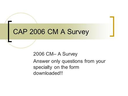 CAP 2006 CM A Survey 2006 CM– A Survey Answer only questions from your specialty on the form downloaded!!