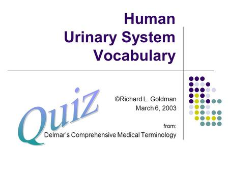 Human Urinary System Vocabulary ©Richard L. Goldman March 6, 2003 from: Delmar's Comprehensive Medical Terminology.