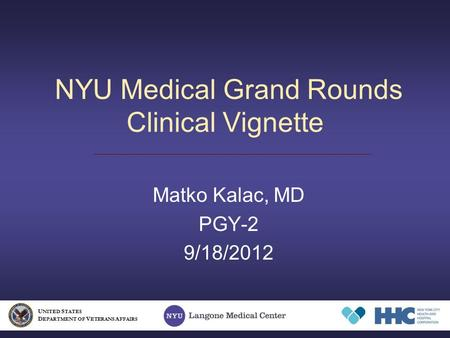 NYU Medical Grand Rounds Clinical Vignette Matko Kalac, MD PGY-2 9/18/2012 U NITED S TATES D EPARTMENT OF V ETERANS A FFAIRS.