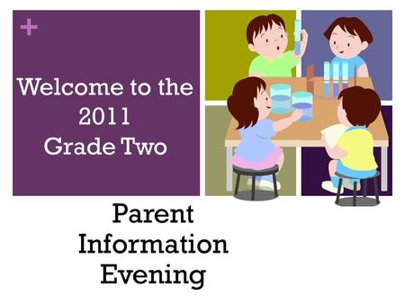 + Welcome to the 2011 Grade Two Parent Information Evening.