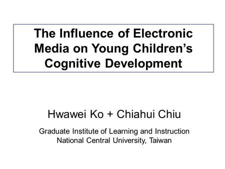 Hwawei Ko + Chiahui Chiu Graduate Institute of Learning and Instruction National Central University, Taiwan The Influence of Electronic Media on Young.