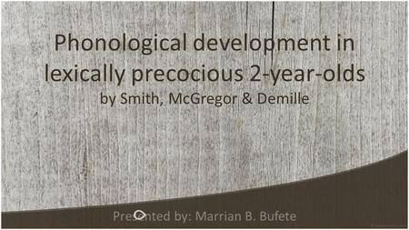 Phonological development in lexically precocious 2-year-olds by Smith, McGregor & Demille Presented by: Marrian B. Bufete.