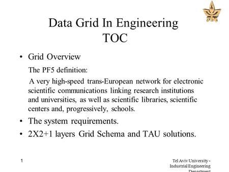 Tel Aviv University - Industrial Engineering Department 1 Data Grid In Engineering TOC Grid Overview The PF5 definition: A very high-speed trans-European.