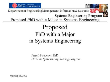 Department of Engineering Management, Information & Systems Systems Engineering Program Proposed PhD with a Major in Systems Engineering Jerrell Stracener,