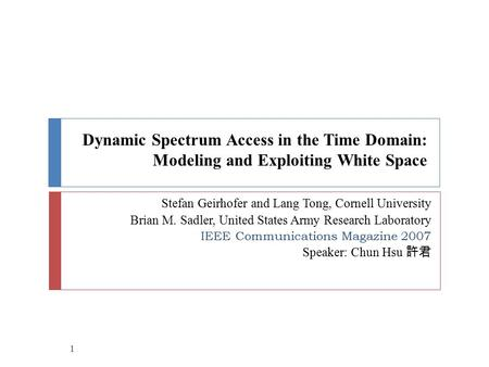 Dynamic Spectrum Access in the Time Domain: Modeling and Exploiting White Space Stefan Geirhofer and Lang Tong, Cornell University Brian M. Sadler, United.