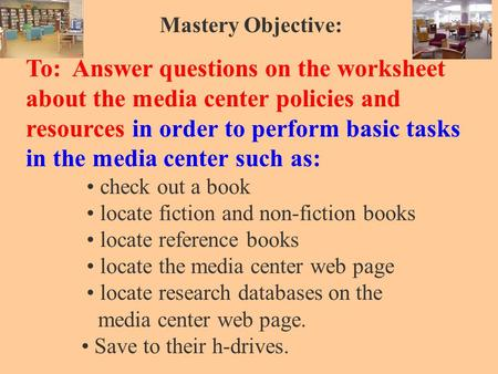 Mastery Objective: To: Answer questions on the worksheet about the media center policies and resources in order to perform basic tasks in the media center.