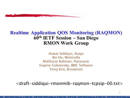 1 Realtime Application QOS Monitoring (RAQMON) 60 th IETF Session – San Diego RMON Work Group Anwar Siddiqui, Avaya Bin Hu, Motorolla Mahfuzur Rahman,