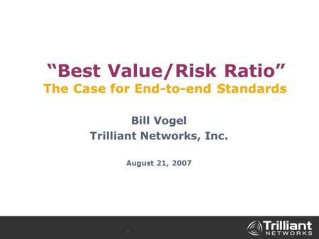 """Best Value/Risk Ratio"" The Case for End-to-end Standards Bill Vogel Trilliant Networks, Inc. August 21, 2007."