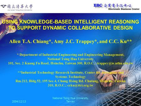 2004/12/13 National Tsing Hua University, Taiwan1 USING KNOWLEDGE-BASED INTELLIGENT REASONING TO SUPPORT DYNAMIC COLLABORATIVE DESIGN Allen T.A. Chiang*,