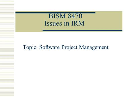 BISM 8470 Issues in IRM Topic: Software Project Management.