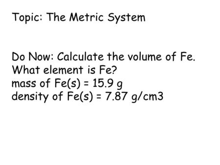 Topic: The Metric System Do Now: Calculate the volume of Fe