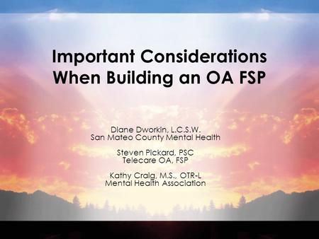Important Considerations When Building an OA FSP Diane Dworkin, L.C.S.W. San Mateo County Mental Health Steven Pickard, PSC Telecare OA, FSP Kathy Craig,