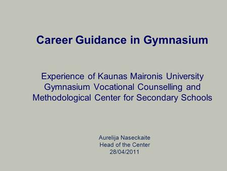 Career Guidance in Gymnasium Experience of Kaunas Maironis University Gymnasium Vocational Counselling and Methodological Center for Secondary Schools.
