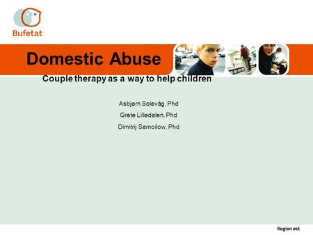 Domestic Abuse Couple therapy as a way to help children Asbjørn Solevåg, Phd Grete Lilledalen, Phd Dimitrij Samoilow, Phd.