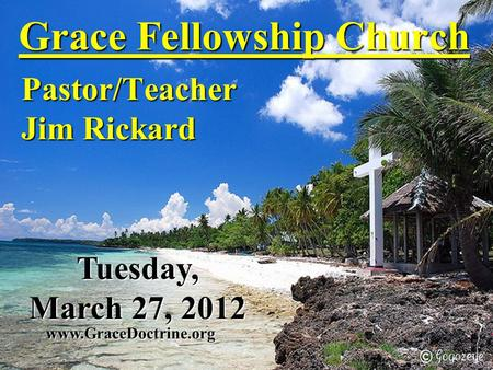 Grace Fellowship Church Pastor/Teacher Jim Rickard www.GraceDoctrine.org Tuesday, March 27, 2012.