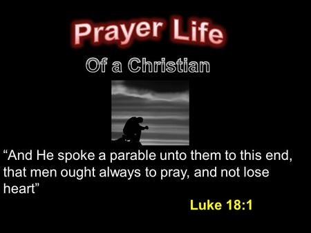 """And He spoke a parable unto them to this end, that men ought always to pray, and not lose heart"" Luke 18:1."