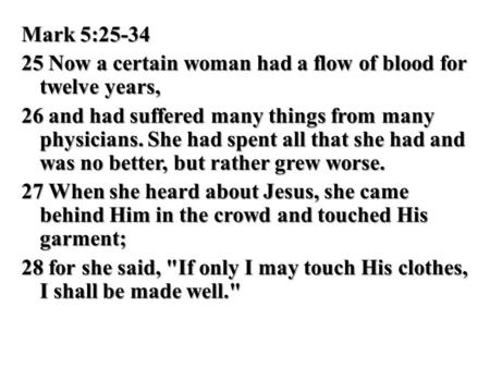 Mark 5:25-34 25 Now a certain woman had a flow of blood for twelve years, 26 and had suffered many things from many physicians. She had spent all that.