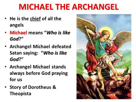"MICHAEL THE ARCHANGEL He is the chief of all the angels MichaelWho is like God Michael means ""Who is like God?"" Who is like God Archangel Michael defeated."