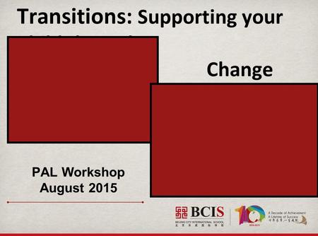 Transitions: Supporting your Child through Change PAL Workshop August 2015.