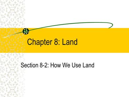Chapter 8: Land Section 8-2: How We Use Land. As the human population grows, ever-increasing amounts of land and resources are needed to support it.