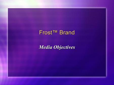 Frost™ Brand Media Objectives. Frost™ Brand Media Objectives: What do we want to achieve by using media? Target Audience(s) Geography Seasonality/Timing.