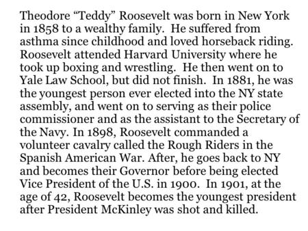 "Theodore ""Teddy"" Roosevelt was born in New York in 1858 to a wealthy family. He suffered from asthma since childhood and loved horseback riding. Roosevelt."