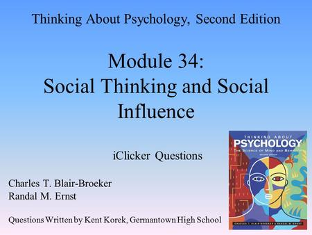 Thinking About Psychology, Second Edition Module 34: Social Thinking and Social Influence iClicker Questions Charles T. Blair-Broeker Randal M. Ernst Questions.